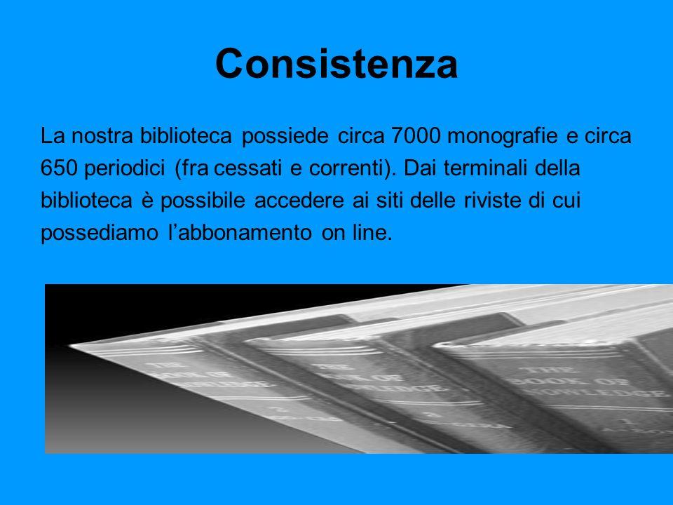 Consistenza La nostra biblioteca possiede circa 7000 monografie e circa 650 periodici (fra cessati e correnti).