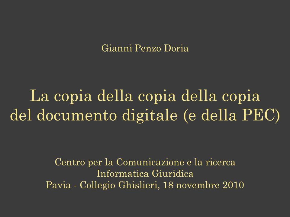 Gianni Penzo Doria La copia della copia della copia del documento digitale (e della PEC) Centro per la Comunicazione e la ricerca Informatica Giuridica Pavia - Collegio Ghislieri, 18 novembre 2010