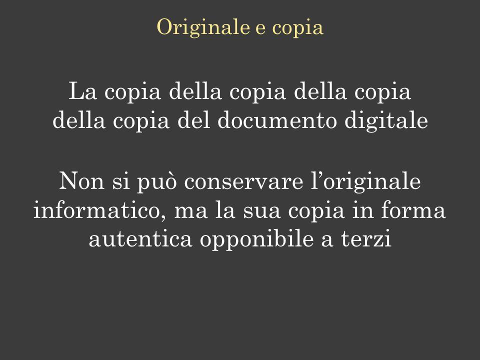 La copia della copia della copia della copia del documento digitale Originale e copia Non si può conservare loriginale informatico, ma la sua copia in forma autentica opponibile a terzi