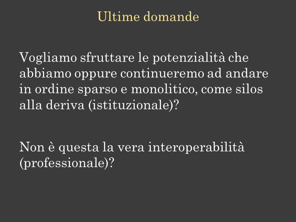 Ultime domande Vogliamo sfruttare le potenzialità che abbiamo oppure continueremo ad andare in ordine sparso e monolitico, come silos alla deriva (istituzionale).
