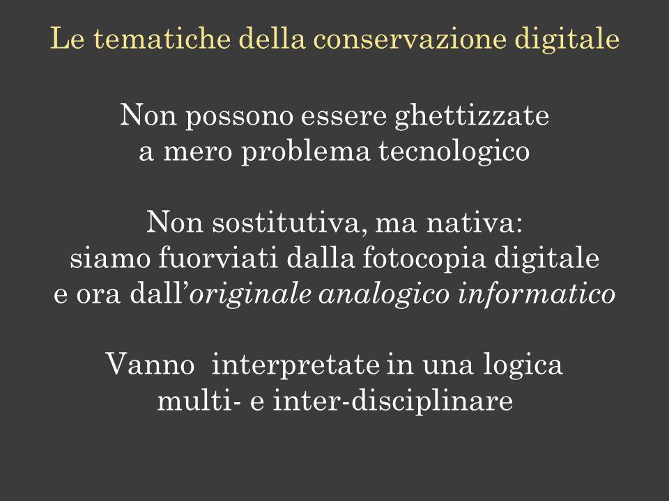 Le tematiche della conservazione digitale Non possono essere ghettizzate a mero problema tecnologico Non sostitutiva, ma nativa: siamo fuorviati dalla fotocopia digitale e ora dall originale analogico informatico Vanno interpretate in una logica multi- e inter-disciplinare