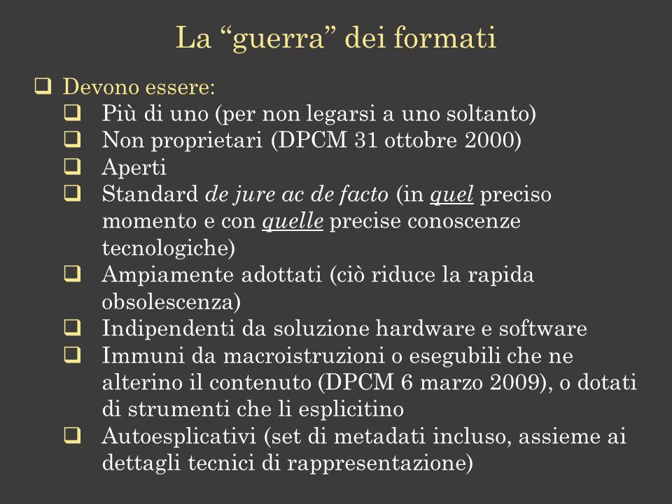 Devono essere: Più di uno (per non legarsi a uno soltanto) Non proprietari (DPCM 31 ottobre 2000) Aperti Standard de jure ac de facto (in quel preciso momento e con quelle precise conoscenze tecnologiche) Ampiamente adottati (ciò riduce la rapida obsolescenza) Indipendenti da soluzione hardware e software Immuni da macroistruzioni o esegubili che ne alterino il contenuto (DPCM 6 marzo 2009), o dotati di strumenti che li esplicitino Autoesplicativi (set di metadati incluso, assieme ai dettagli tecnici di rappresentazione) La guerra dei formati