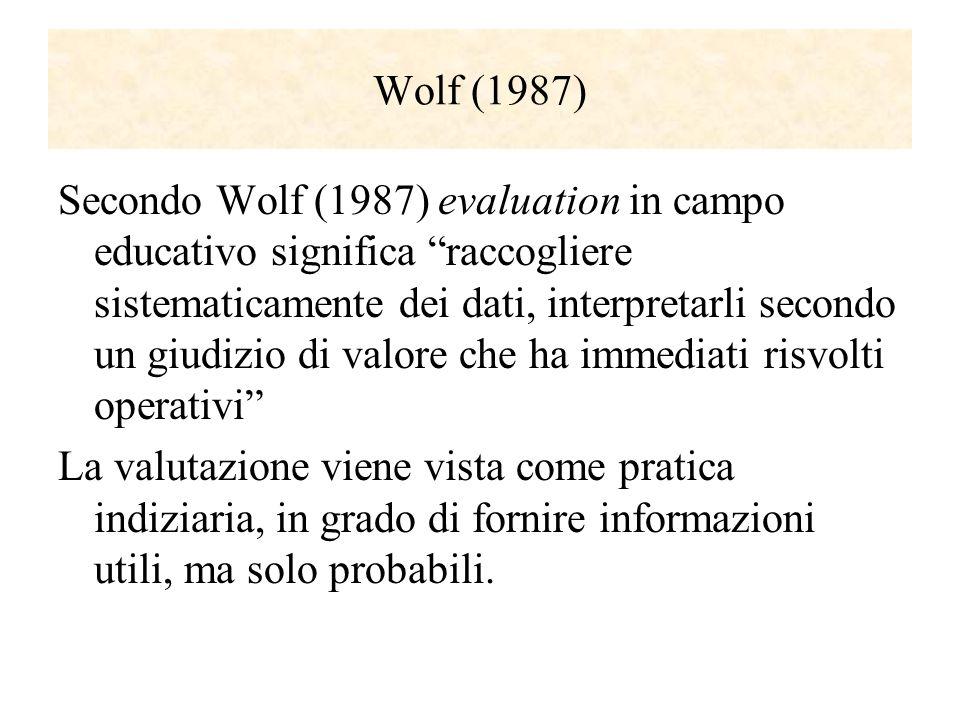 Wolf (1987) Secondo Wolf (1987) evaluation in campo educativo significa raccogliere sistematicamente dei dati, interpretarli secondo un giudizio di va