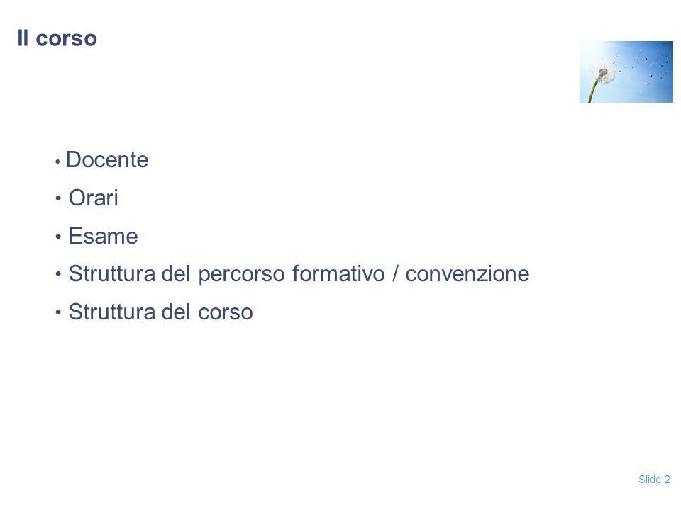 Slide 2 Il corso Docente Orari Esame Struttura del percorso formativo / convenzione Struttura del corso