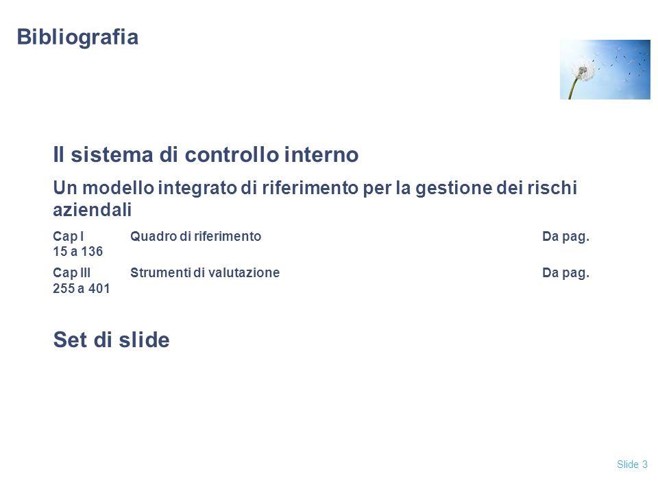 Slide 3 Bibliografia Il sistema di controllo interno Un modello integrato di riferimento per la gestione dei rischi aziendali Cap IQuadro di riferimento Da pag.