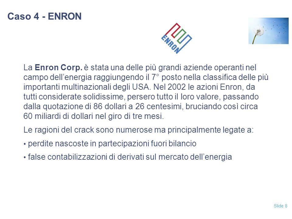 Slide 8 Caso 4 - ENRON La Enron Corp. è stata una delle più grandi aziende operanti nel campo dellenergia raggiungendo il 7° posto nella classifica de