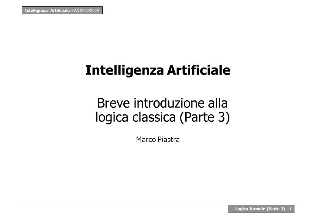 Intelligenza Artificiale - AA 2002/2003 Logica formale (Parte 3) - 22 LPO - Esempio 5 Derivazione: Alba è sorella di Amelia Regole: x y ((Donna(x) z (Genitore(z, x) Genitore(z, y))) Sorella(x, y)) Fatti: Donna(Alba), Donna(Amelia), Genitore(Mario, Alba), Genitore(Mario, Amelia) 1: y ((Donna(Alba) z (Genitore(z,Alba) Genitore(z,y))) Sorella(Alba,y)) ( Ax4 con [x/Alba]) 2: (Donna(Alba) z (Genitore(z, Alba) Genitore(z, Amelia))) Sorella(Alba, Amelia) ( Ax4 con [y/Amelia]) 3: (Genitore(Mario, Alba) Genitore(Mario, Amelia)) z (Genitore(z, Alba) Genitore(z, Amelia)) (teorema) 4: Genitore(Mario, Alba) Genitore(Mario, Amelia)(premesse) 5: z (Genitore(z, Alba) Genitore(z, Amelia)) (mp 3, 4) 6: Donna(Alba)(premesse) 7: (Donna(Alba) z (Genitore(z, Alba) Genitore(z, Amelia)))(5 + 6) 8: Sorella(Alba, Amelia)(mp 2, 7)