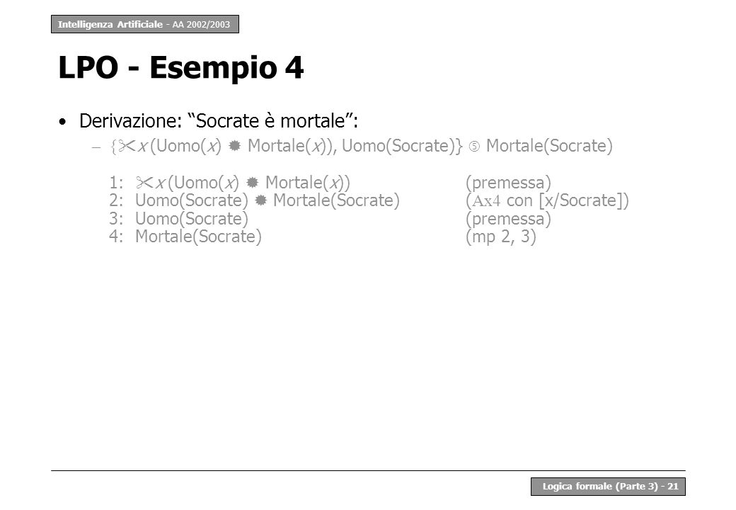 Intelligenza Artificiale - AA 2002/2003 Logica formale (Parte 3) - 21 LPO - Esempio 4 Derivazione: Socrate è mortale: –{ x (Uomo(x) Mortale(x)), Uomo(