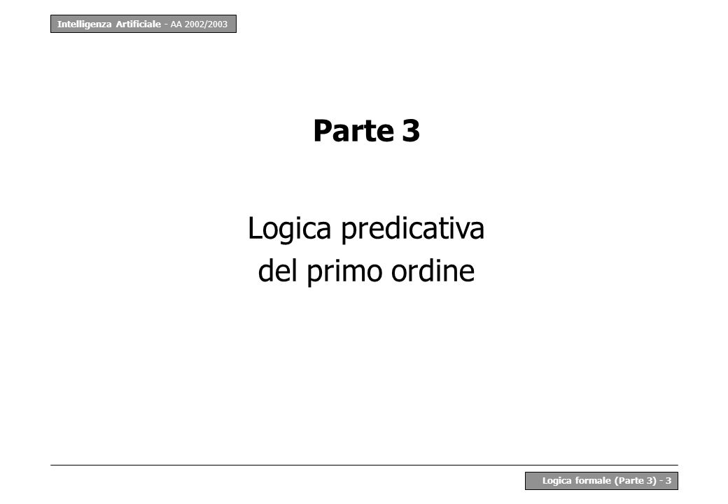 Intelligenza Artificiale - AA 2002/2003 Logica formale (Parte 3) - 4 Limiti della logica proposizionale La logica proposizionale ha molte interessanti proprietà: –è completa tutte le conseguenze logiche sono derivabili per via sintattica e viceversa –è decidibile in modo automatico Il difetto principale è la semplicità del linguaggio: –non è possibile rappresentare la struttura interna delle affermazioni –e quindi mettere in evidenza legami logici più sottili e la conseguente semplicità delle strutture semantiche: –solo un insieme {0, 1} –nessuna possibilità di caratterizzare strutture più complesse