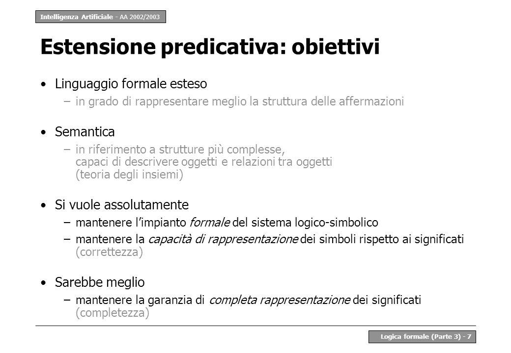 Intelligenza Artificiale - AA 2002/2003 Logica formale (Parte 3) - 7 Estensione predicativa: obiettivi Linguaggio formale esteso –in grado di rapprese