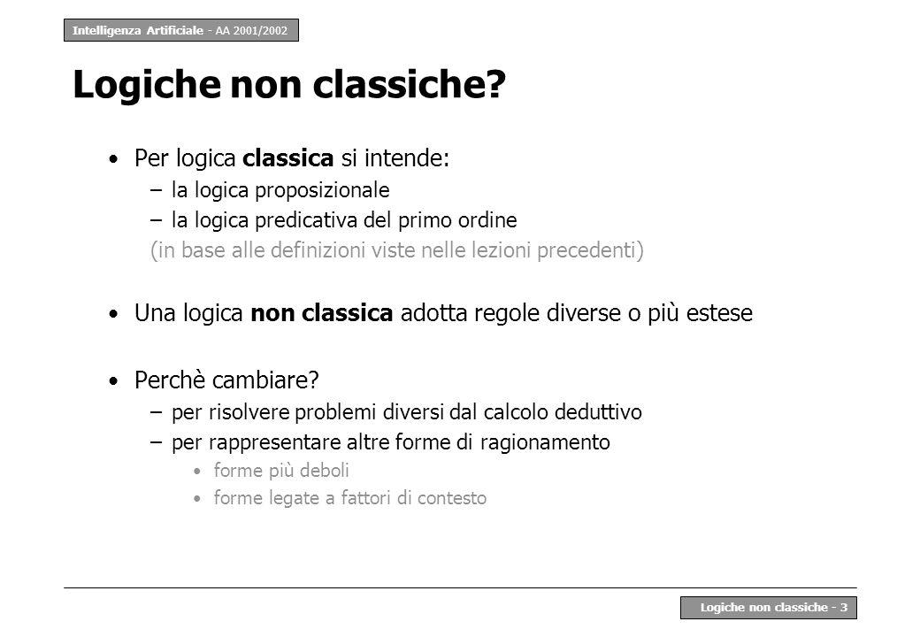 Intelligenza Artificiale - AA 2001/2002 Logiche non classiche - 3 Logiche non classiche? Per logica classica si intende: –la logica proposizionale –la