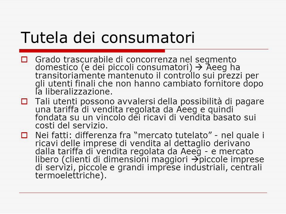Tutela dei consumatori Grado trascurabile di concorrenza nel segmento domestico (e dei piccoli consumatori) Aeeg ha transitoriamente mantenuto il controllo sui prezzi per gli utenti finali che non hanno cambiato fornitore dopo la liberalizzazione.