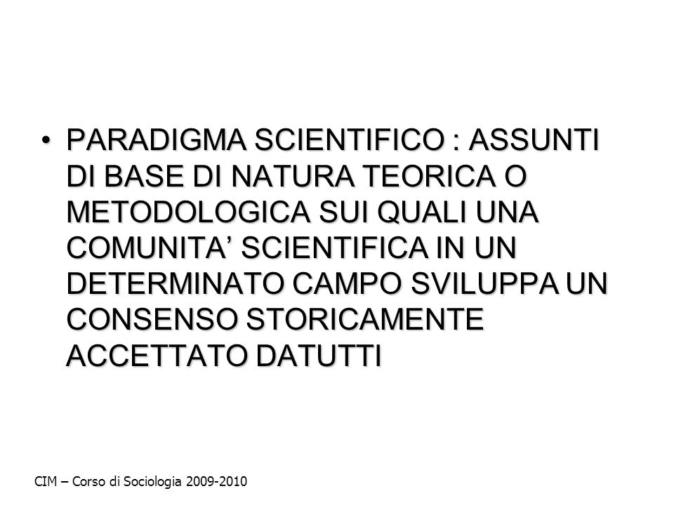 PARADIGMA SCIENTIFICO : ASSUNTI DI BASE DI NATURA TEORICA O METODOLOGICA SUI QUALI UNA COMUNITA SCIENTIFICA IN UN DETERMINATO CAMPO SVILUPPA UN CONSEN