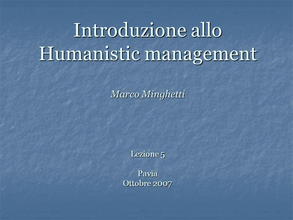 Introduzione allo Humanistic management Marco Minghetti Lezione 5 Pavia Ottobre 2007