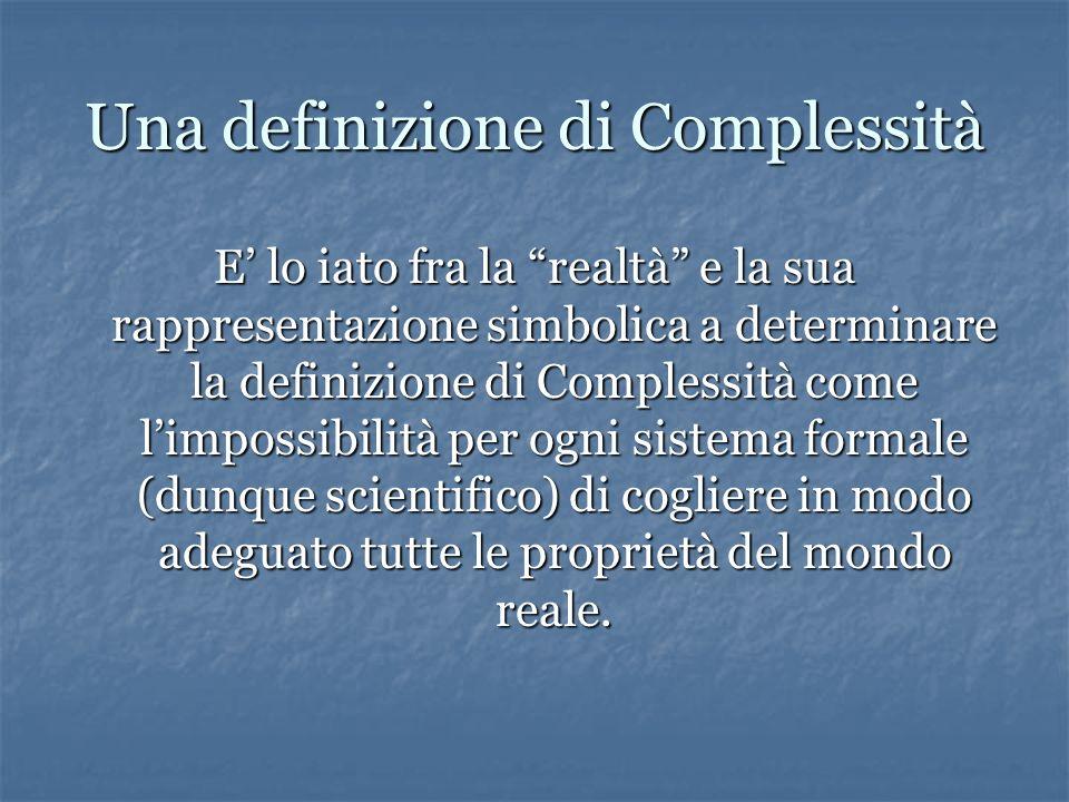 Una definizione di Complessità E lo iato fra la realtà e la sua rappresentazione simbolica a determinare la definizione di Complessità come limpossibilità per ogni sistema formale (dunque scientifico) di cogliere in modo adeguato tutte le proprietà del mondo reale.