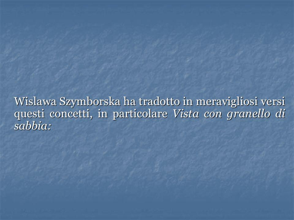 Wislawa Szymborska ha tradotto in meravigliosi versi questi concetti, in particolare Vista con granello di sabbia: