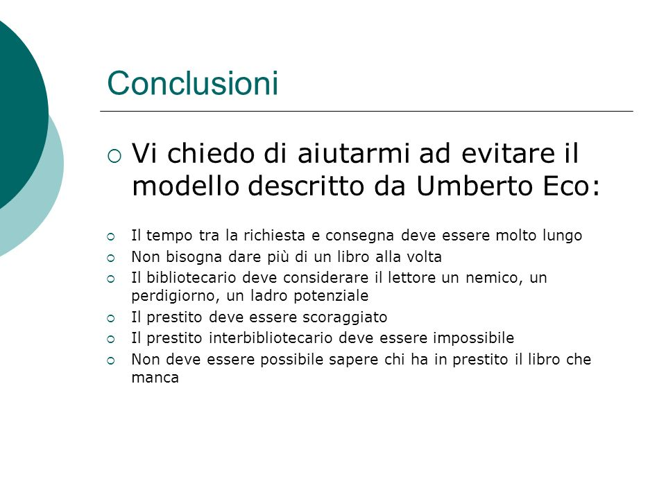 Conclusioni Vi chiedo di aiutarmi ad evitare il modello descritto da Umberto Eco: Il tempo tra la richiesta e consegna deve essere molto lungo Non bis