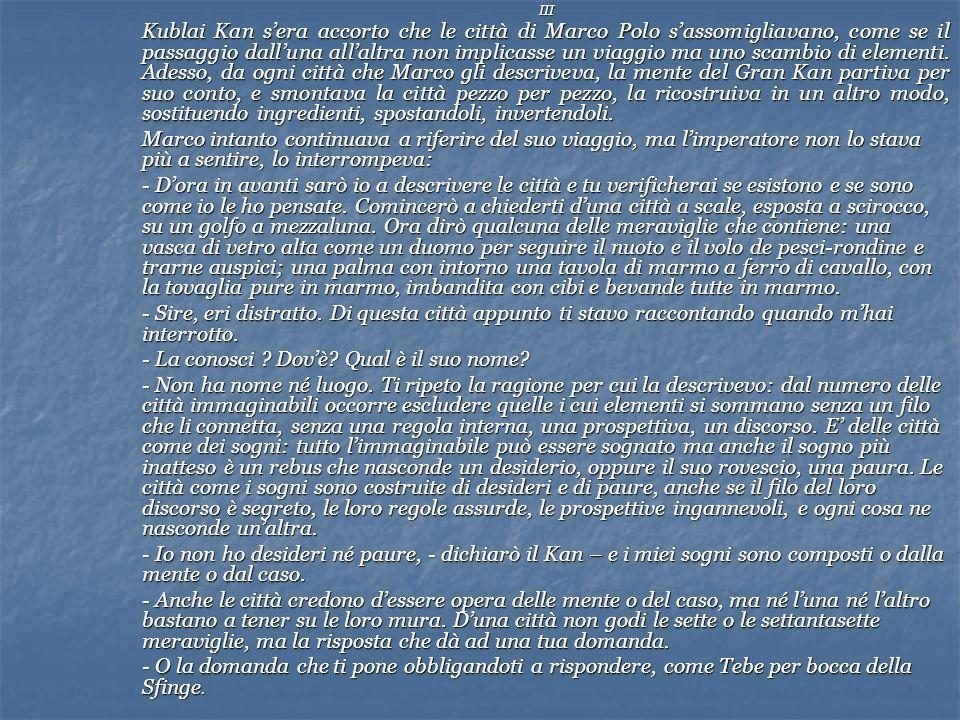 III Kublai Kan sera accorto che le città di Marco Polo sassomigliavano, come se il passaggio dalluna allaltra non implicasse un viaggio ma uno scambio di elementi.