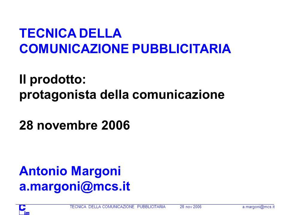TECNICA DELLA COMUNICAZIONE PUBBLICITARIA 28 nov 2006 a.margoni@mcs.it TECNICA DELLA COMUNICAZIONE PUBBLICITARIA Il prodotto: protagonista della comunicazione 28 novembre 2006 Antonio Margoni a.margoni@mcs.it