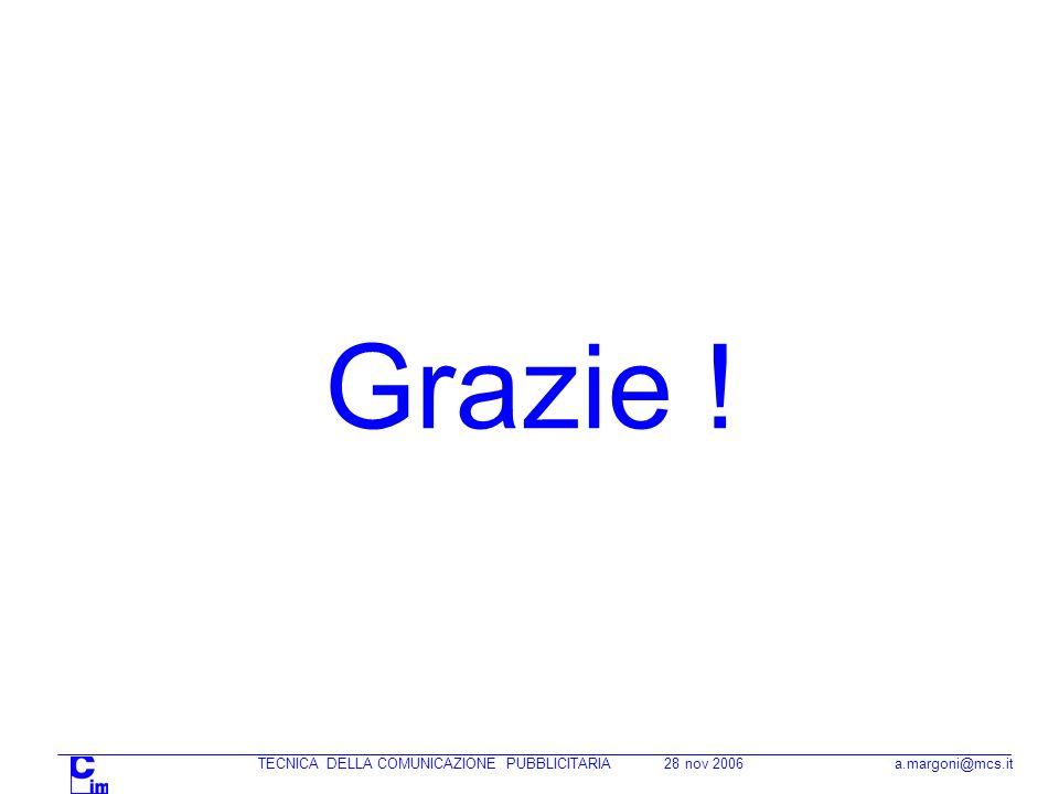 TECNICA DELLA COMUNICAZIONE PUBBLICITARIA 28 nov 2006 a.margoni@mcs.it Grazie !
