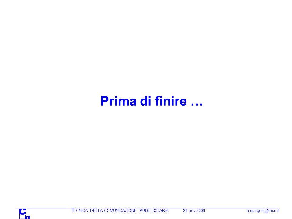 TECNICA DELLA COMUNICAZIONE PUBBLICITARIA 28 nov 2006 a.margoni@mcs.it Prima di finire …