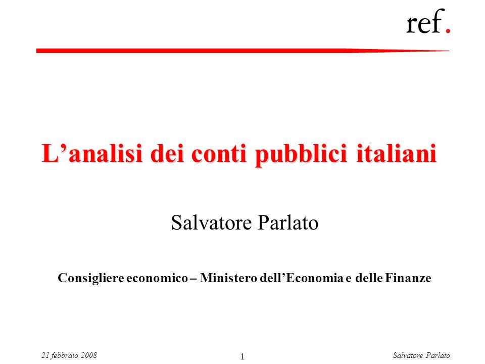 Salvatore Parlato21 febbraio 2008 1 Lanalisi dei conti pubblici italiani Salvatore Parlato Consigliere economico – Ministero dellEconomia e delle Fina