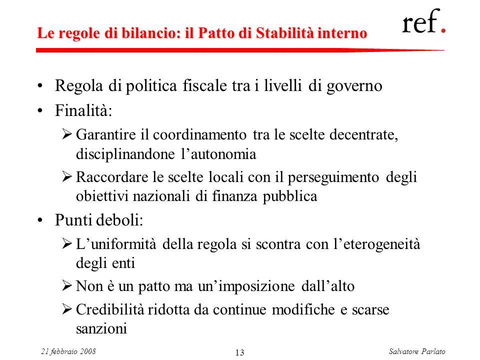 Salvatore Parlato21 febbraio 2008 13 Le regole di bilancio: il Patto di Stabilità interno Regola di politica fiscale tra i livelli di governo Finalità
