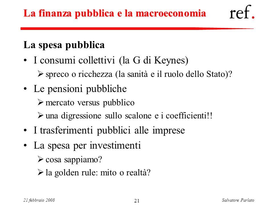 Salvatore Parlato21 febbraio 2008 21 La finanza pubblica e la macroeconomia La spesa pubblica I consumi collettivi (la G di Keynes) spreco o ricchezza (la sanità e il ruolo dello Stato).