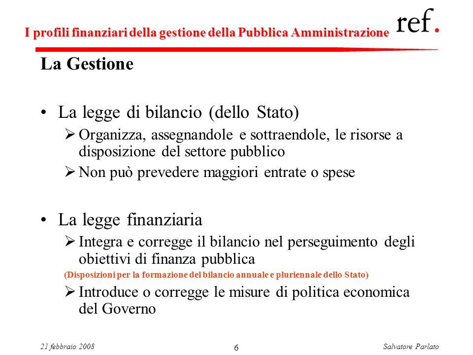 Salvatore Parlato21 febbraio 2008 6 I profili finanziari della gestione della Pubblica Amministrazione La Gestione La legge di bilancio (dello Stato)