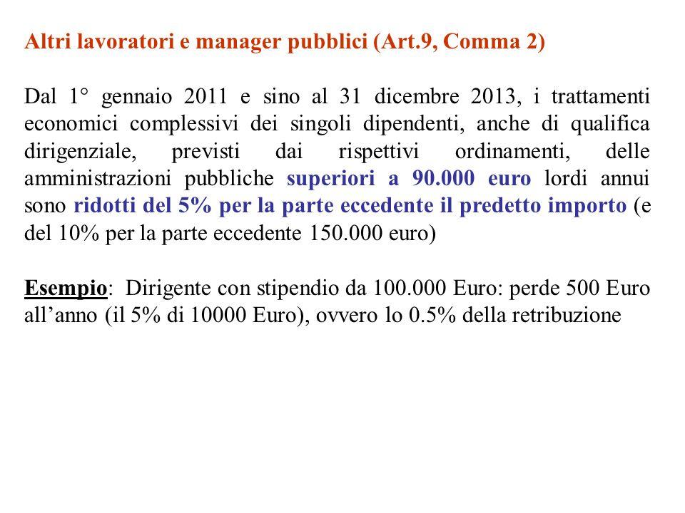 Altri lavoratori e manager pubblici (Art.9, Comma 2) Dal 1° gennaio 2011 e sino al 31 dicembre 2013, i trattamenti economici complessivi dei singoli dipendenti, anche di qualifica dirigenziale, previsti dai rispettivi ordinamenti, delle amministrazioni pubbliche superiori a 90.000 euro lordi annui sono ridotti del 5% per la parte eccedente il predetto importo (e del 10% per la parte eccedente 150.000 euro) Esempio: Dirigente con stipendio da 100.000 Euro: perde 500 Euro allanno (il 5% di 10000 Euro), ovvero lo 0.5% della retribuzione