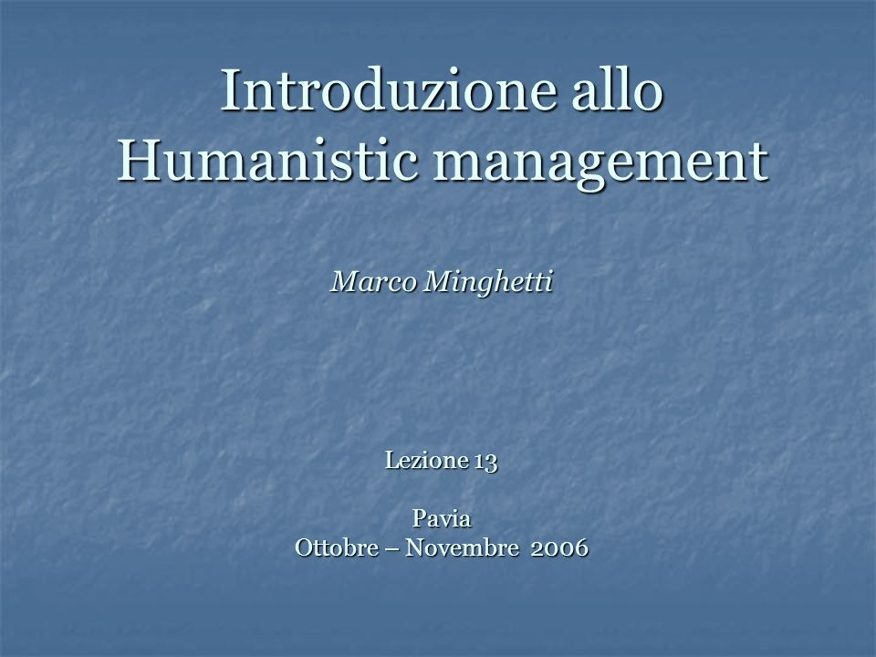 Introduzione allo Humanistic management Marco Minghetti Lezione 13 Pavia Ottobre – Novembre 2006