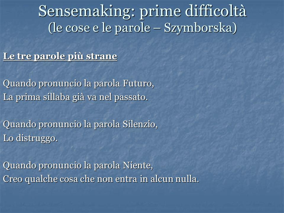 Sensemaking: prime difficoltà (le cose e le parole – Szymborska) Le tre parole più strane Quando pronuncio la parola Futuro, La prima sillaba già va nel passato.