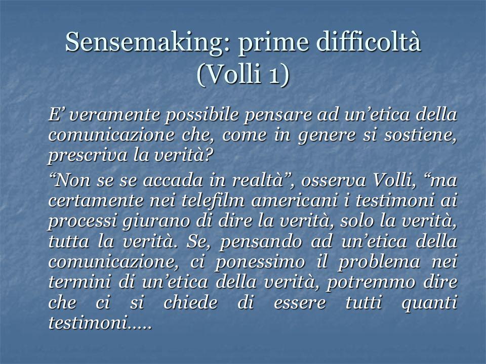 Sensemaking: prime difficoltà (Volli 1) E veramente possibile pensare ad unetica della comunicazione che, come in genere si sostiene, prescriva la verità.