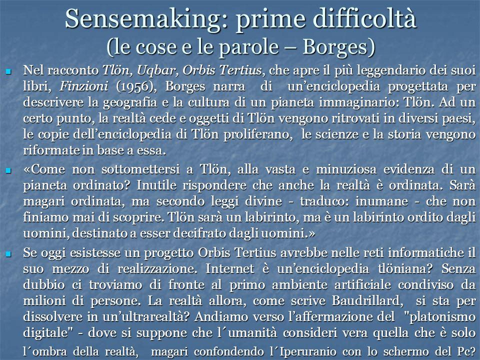 Sensemaking: prime difficoltà (le cose e le parole – Borges) Nel racconto Tlön, Uqbar, Orbis Tertius, che apre il più leggendario dei suoi libri, Finzioni (1956), Borges narra di unenciclopedia progettata per descrivere la geografia e la cultura di un pianeta immaginario: Tlön.