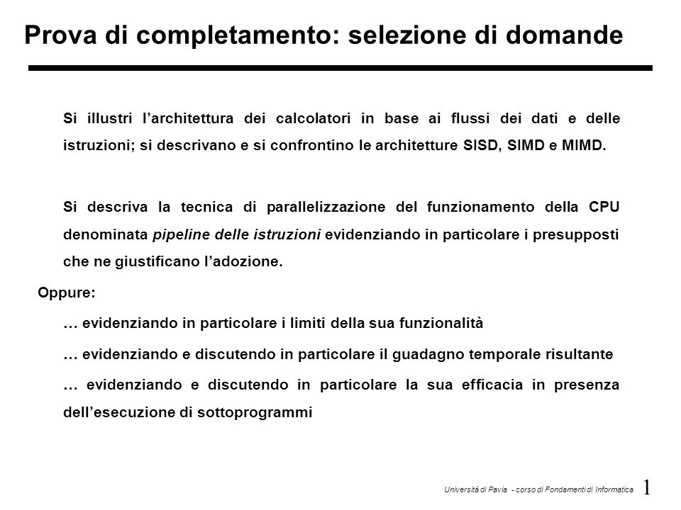 1 Università di Pavia - corso di Fondamenti di Informatica Prova di completamento: selezione di domande Si illustri larchitettura dei calcolatori in b