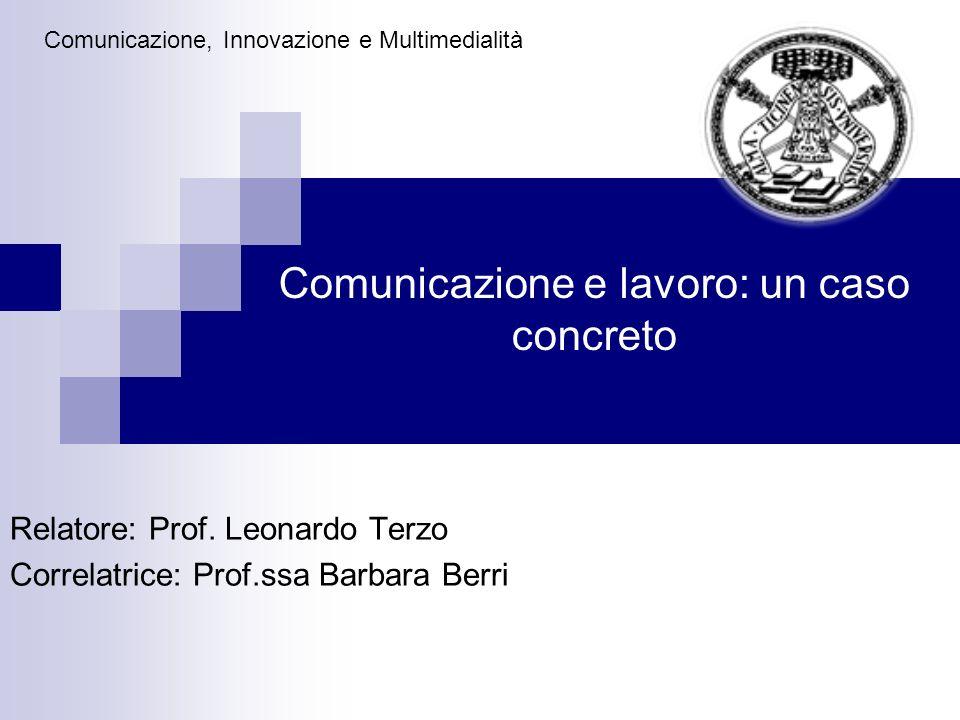 Comunicazione e lavoro: un caso concreto Relatore: Prof. Leonardo Terzo Correlatrice: Prof.ssa Barbara Berri Comunicazione, Innovazione e Multimediali