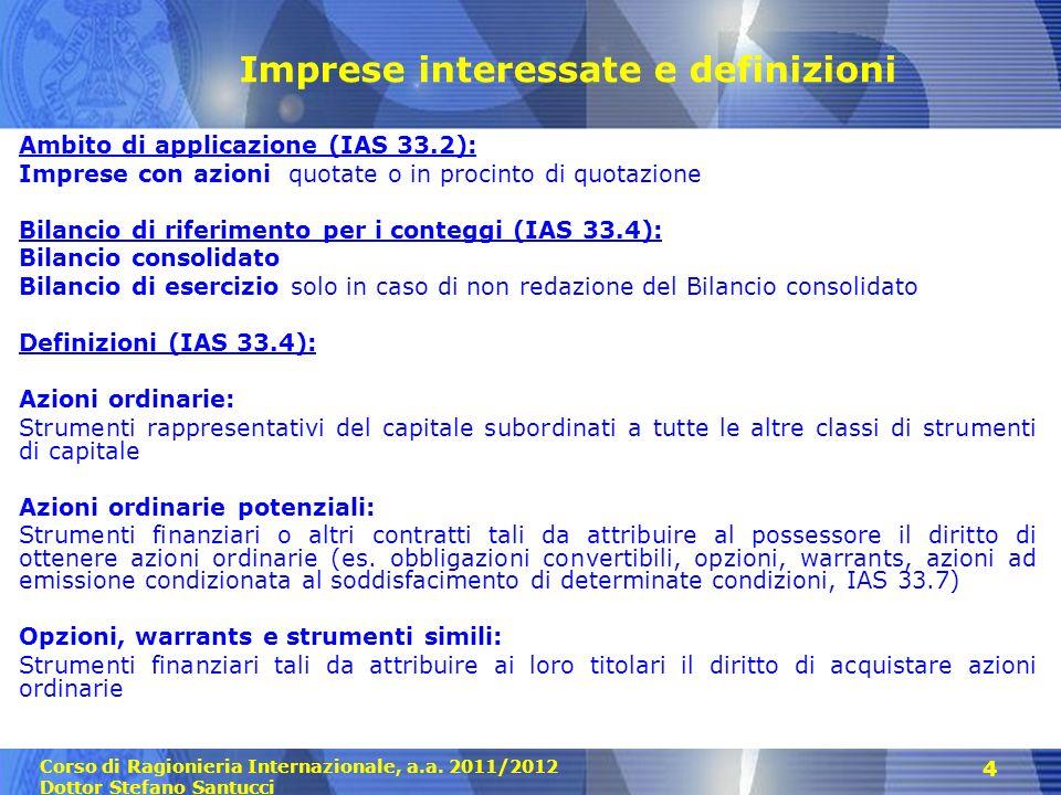 Corso di Ragionieria Internazionale, a.a. 2011/2012 Dottor Stefano Santucci 4 Imprese interessate e definizioni Ambito di applicazione (IAS 33.2): Imp