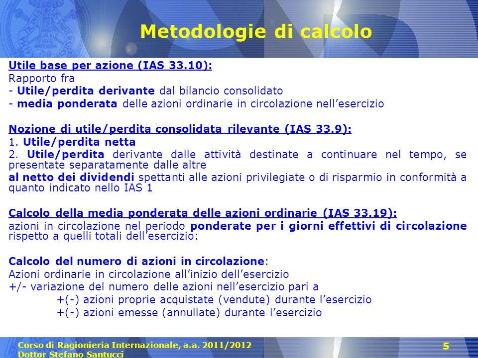 Corso di Ragionieria Internazionale, a.a. 2011/2012 Dottor Stefano Santucci 5 Metodologie di calcolo Utile base per azione (IAS 33.10): Rapporto fra -