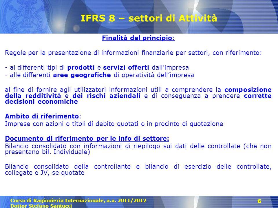 Corso di Ragionieria Internazionale, a.a. 2011/2012 Dottor Stefano Santucci 6 IFRS 8 – settori di Attività Finalità del principio: Regole per la prese