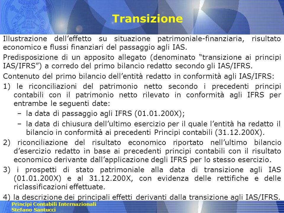 Principi Contabili Internazionali Stefano Santucci Transizione Lo stato patrimoniale di apertura (01.01.200X) deve essere predisposto evidenziando in una colonna apposita le rettifiche/riclassifiche allo stato patrimoniale di apertura redatto secondo i PCN.