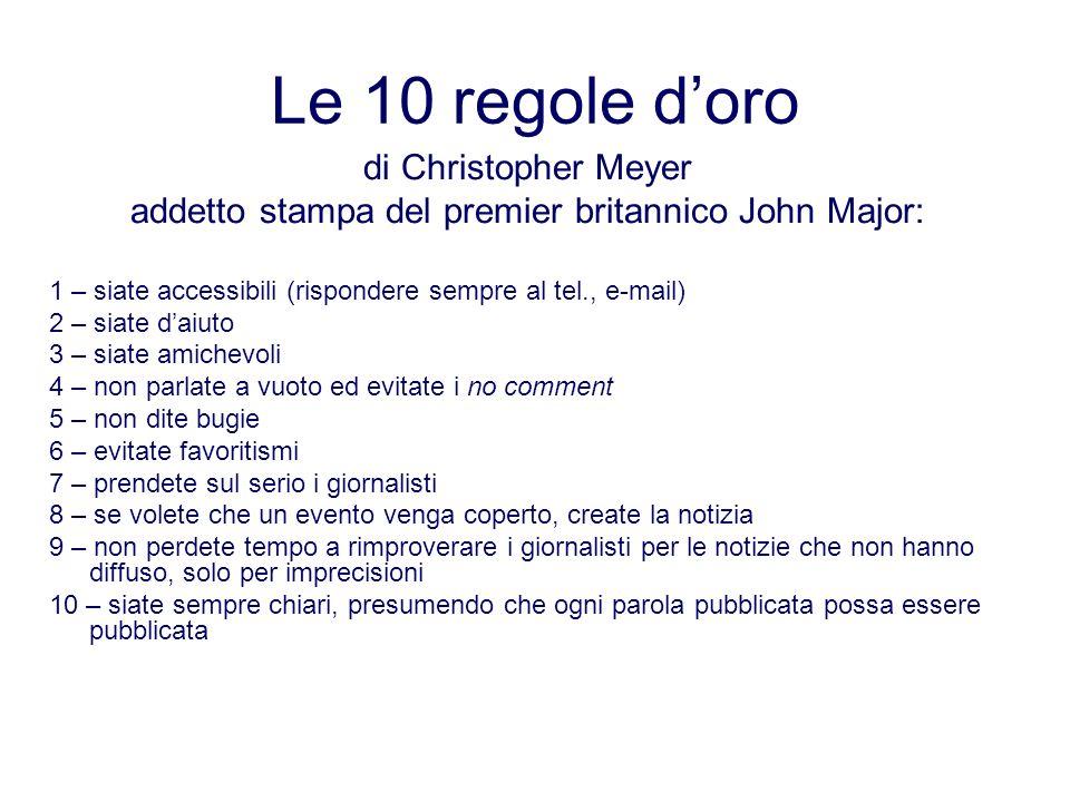 Le 10 regole doro di Christopher Meyer addetto stampa del premier britannico John Major: 1 – siate accessibili (rispondere sempre al tel., e-mail) 2 –