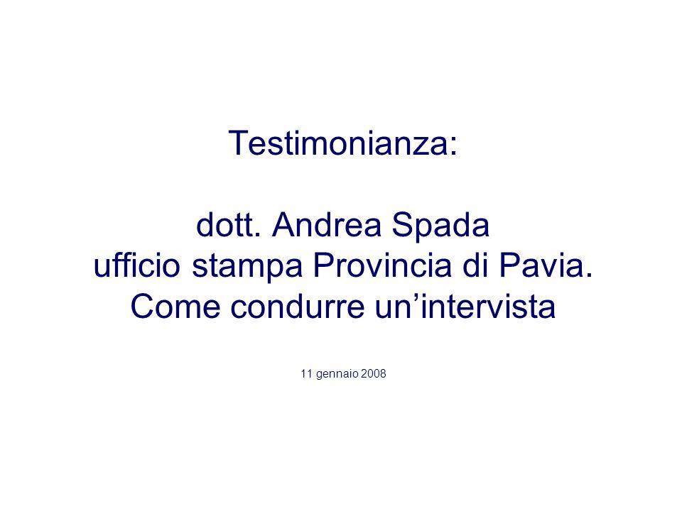 Testimonianza: dott. Andrea Spada ufficio stampa Provincia di Pavia. Come condurre unintervista 11 gennaio 2008