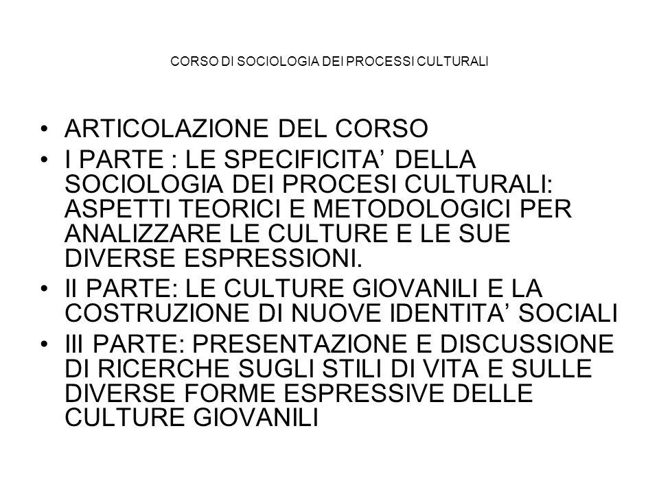 CORSO DI SOCIOLOGIA DEI PROCESSI CULTURALI ARTICOLAZIONE DEL CORSO I PARTE : LE SPECIFICITA DELLA SOCIOLOGIA DEI PROCESI CULTURALI: ASPETTI TEORICI E