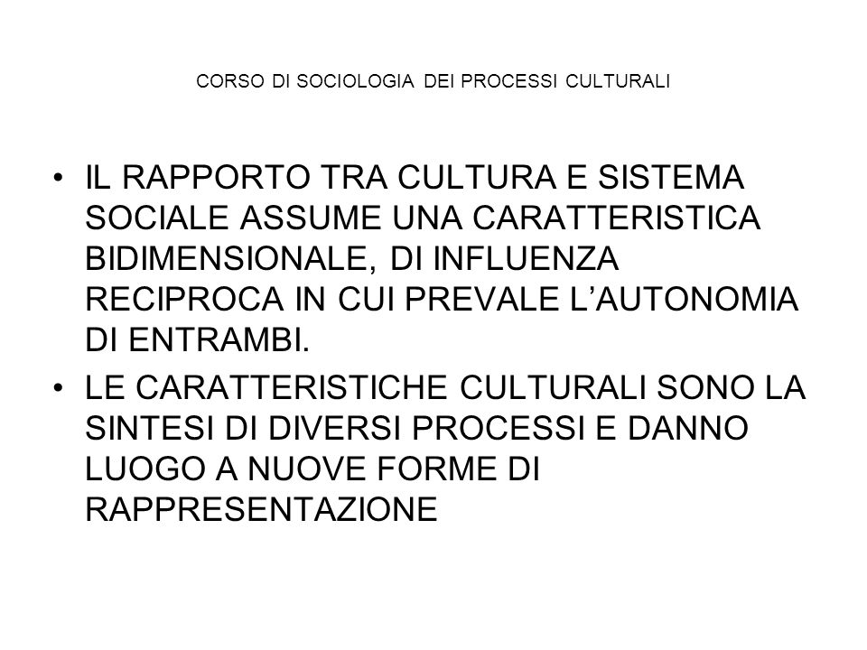 CORSO DI SOCIOLOGIA DEI PROCESSI CULTURALI IL RAPPORTO TRA CULTURA E SISTEMA SOCIALE ASSUME UNA CARATTERISTICA BIDIMENSIONALE, DI INFLUENZA RECIPROCA