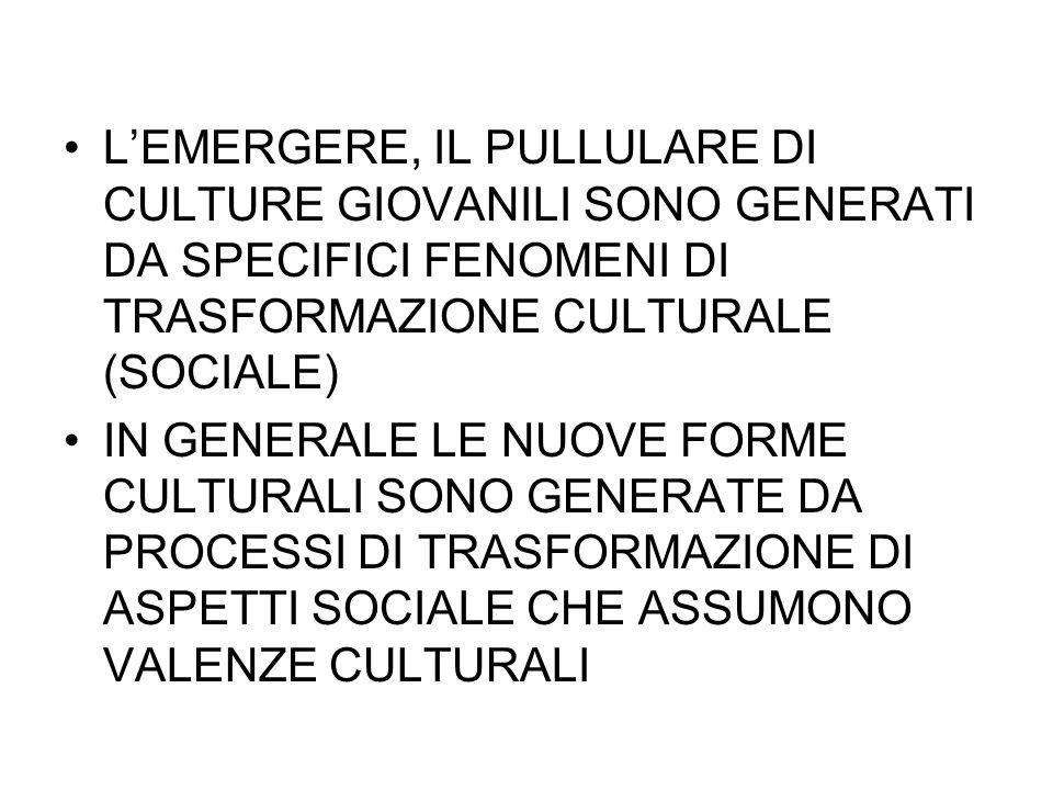 LEMERGERE, IL PULLULARE DI CULTURE GIOVANILI SONO GENERATI DA SPECIFICI FENOMENI DI TRASFORMAZIONE CULTURALE (SOCIALE) IN GENERALE LE NUOVE FORME CULT