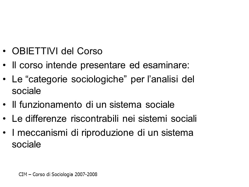 OBIETTIVI del Corso Il corso intende presentare ed esaminare: Le categorie sociologiche per lanalisi del sociale Il funzionamento di un sistema social