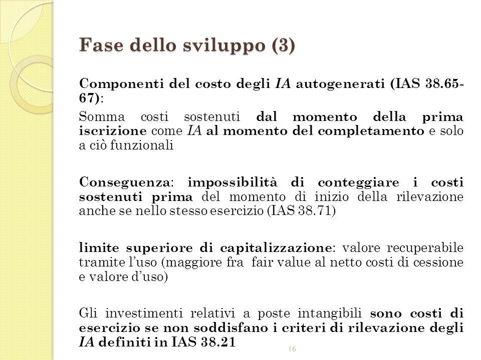 16 Fase dello sviluppo (3) Componenti del costo degli IA autogenerati (IAS 38.65- 67) : Somma costi sostenuti dal momento della prima iscrizione come