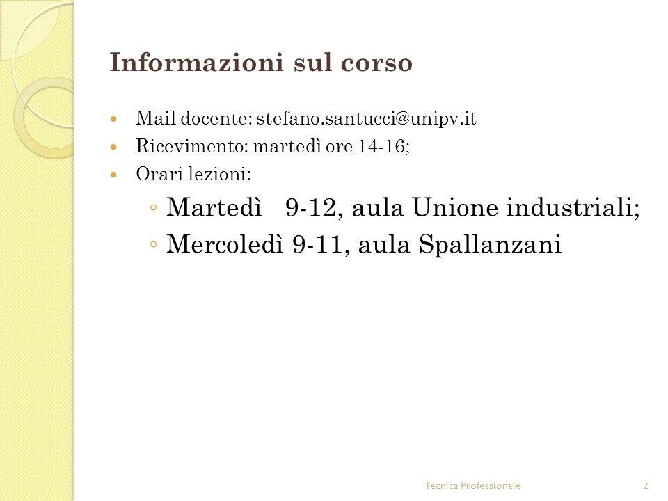 Tecnica Professionale2 Informazioni sul corso Mail docente: stefano.santucci@unipv.it Ricevimento: martedì ore 14-16; Orari lezioni: Martedì 9-12, aul