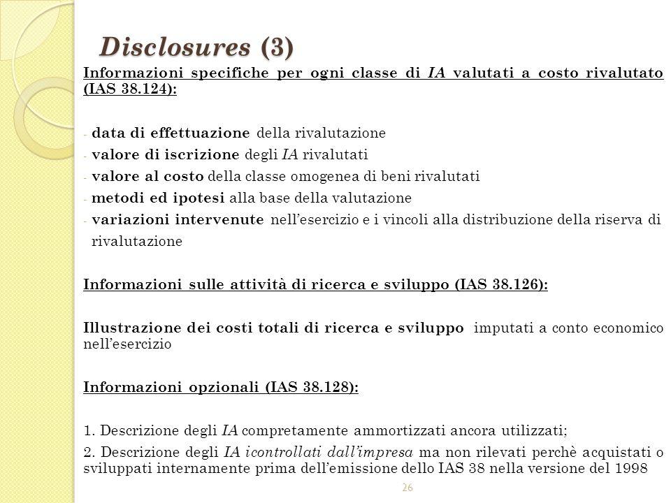 26 Disclosures (3) Informazioni specifiche per ogni classe di IA valutati a costo rivalutato (IAS 38.124): - data di effettuazione della rivalutazione
