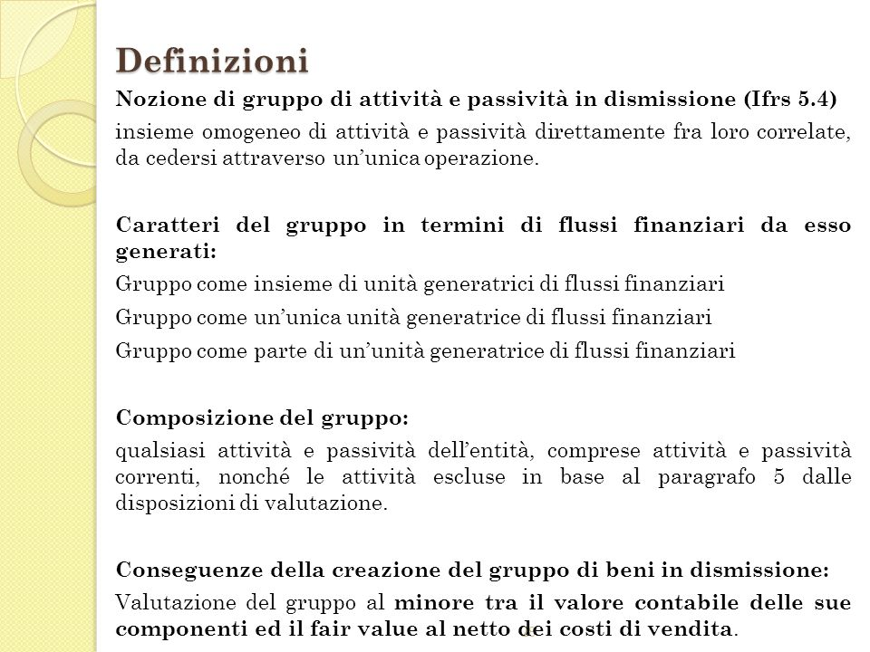 28 Definizioni Nozione di gruppo di attività e passività in dismissione (Ifrs 5.4) insieme omogeneo di attività e passività direttamente fra loro corr